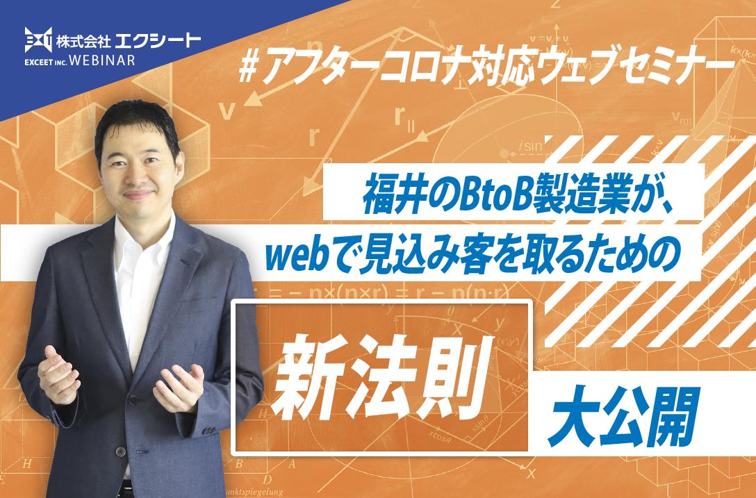 「福井のBtoB製造業が、 webで見込み客を取るための新法則大公開」ウェブセミナー
