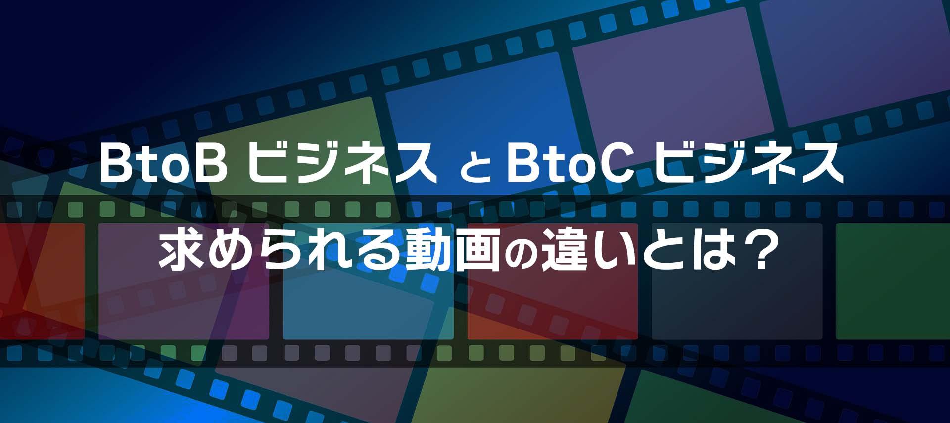 BtoBビジネス とBtoCビジネス、求められる動画の違い