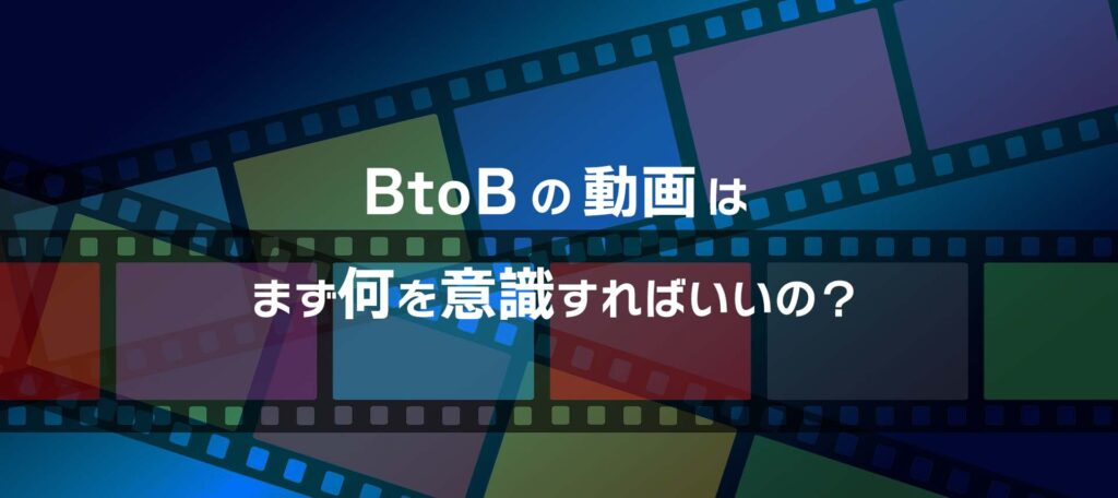 BtoB企業向けの動画は何を意識すればいいの?